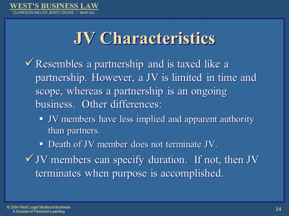© 2004 West Legal Studies in Business A Division of Thomson Learning 34 JV Characteristics Resembles a partnership and is taxed like a partnership.