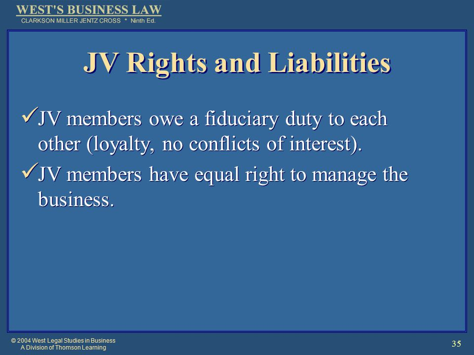 © 2004 West Legal Studies in Business A Division of Thomson Learning 35 JV Rights and Liabilities JV members owe a fiduciary duty to each other (loyalty, no conflicts of interest).