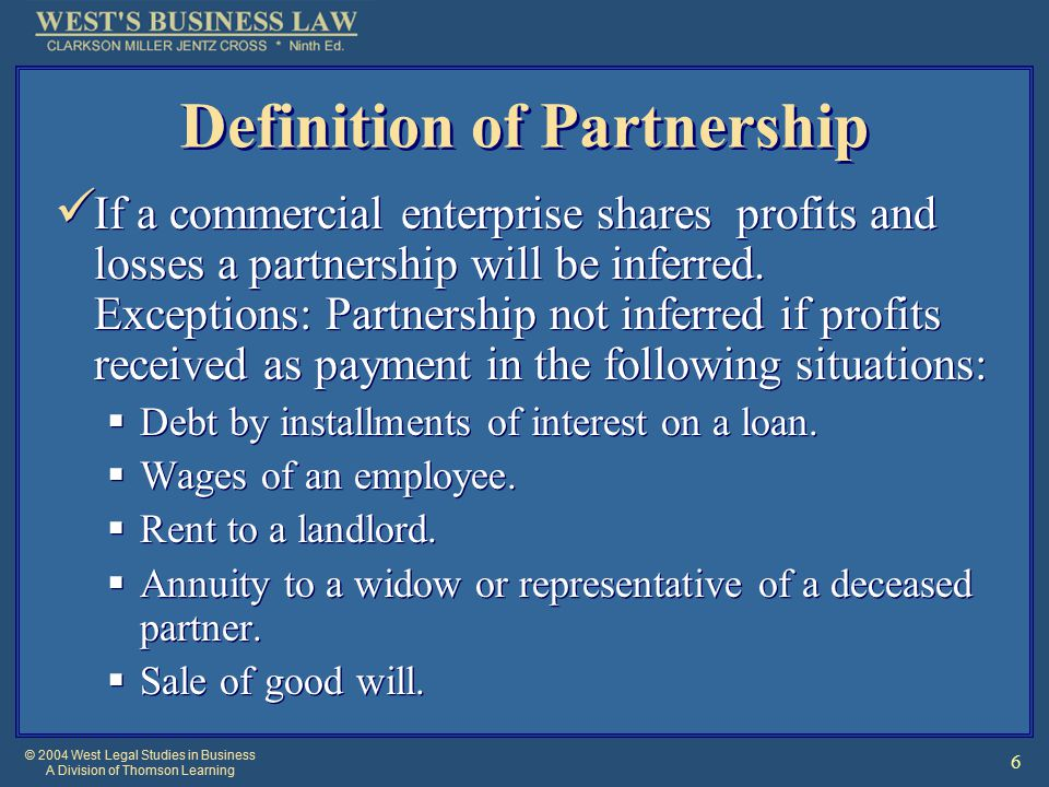 © 2004 West Legal Studies in Business A Division of Thomson Learning 6 Definition of Partnership If a commercial enterprise shares profits and losses a partnership will be inferred.
