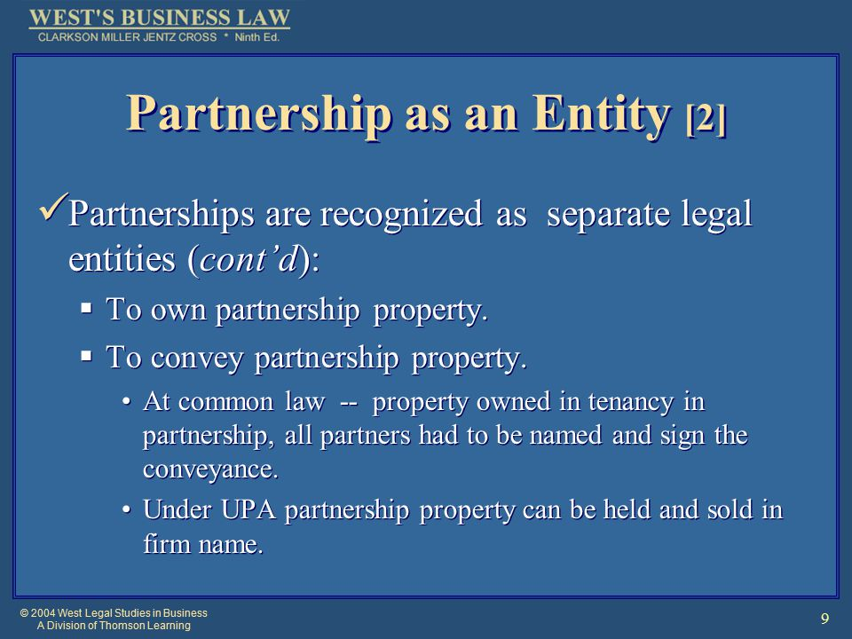 © 2004 West Legal Studies in Business A Division of Thomson Learning 9 Partnership as an Entity [2] Partnerships are recognized as separate legal entities (cont'd):  To own partnership property.