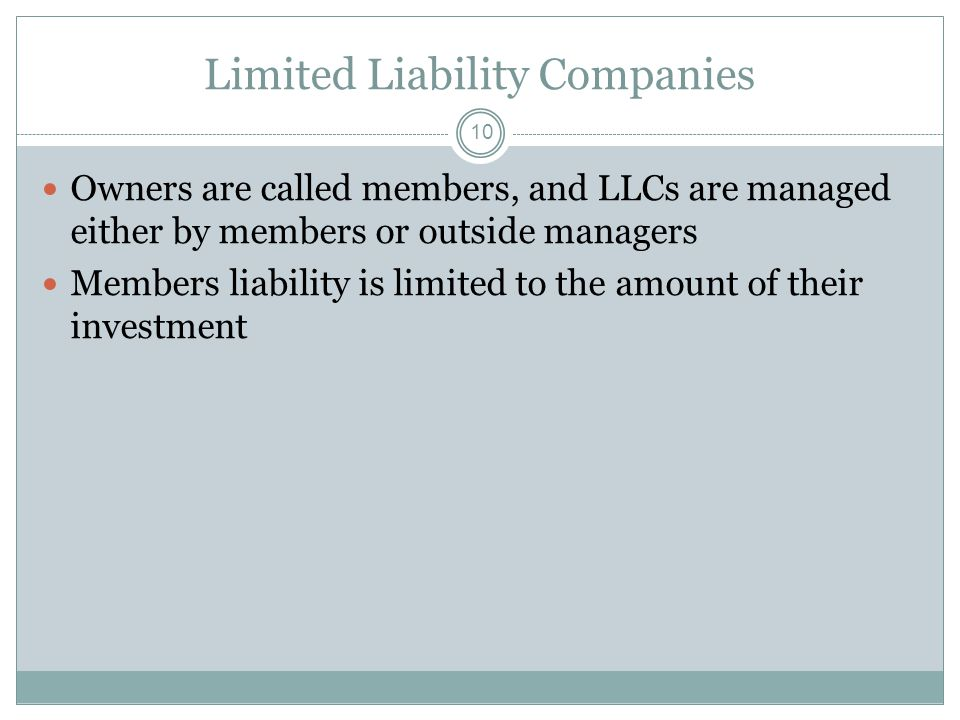 10 Limited Liability Companies Owners are called members, and LLCs are managed either by members or outside managers Members liability is limited to the amount of their investment