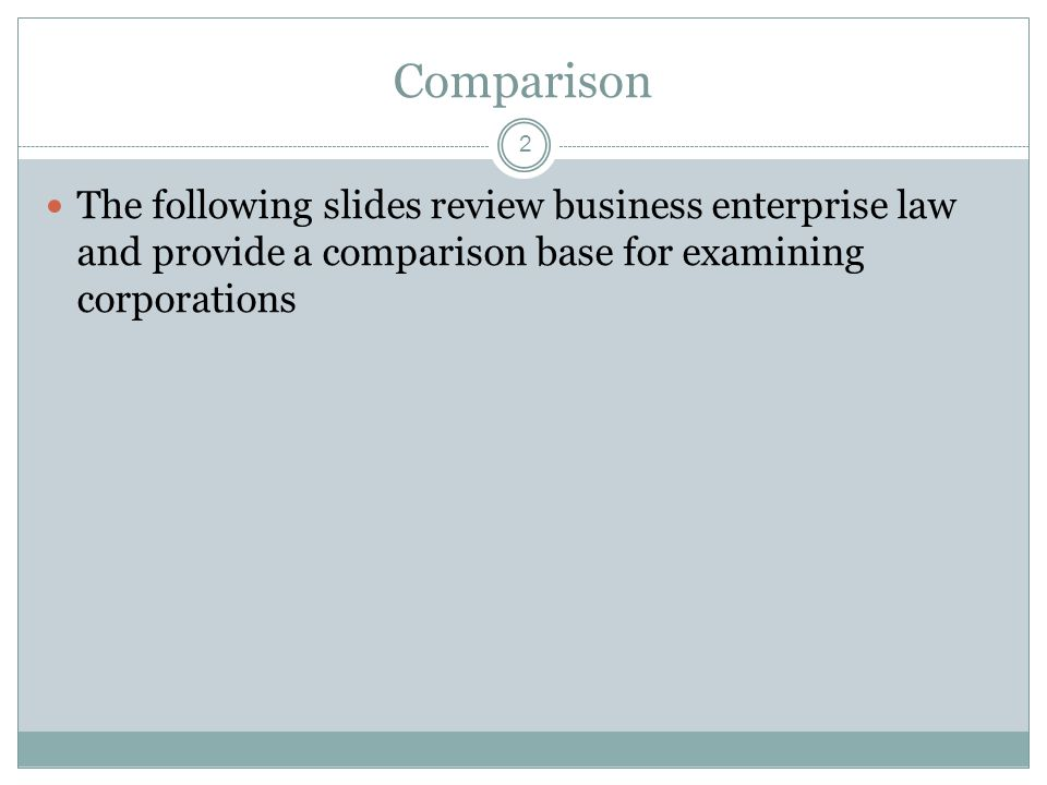 Comparison The following slides review business enterprise law and provide a comparison base for examining corporations 2