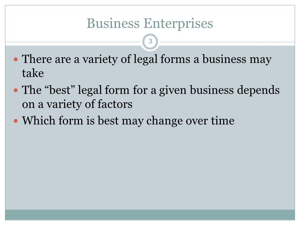3 Business Enterprises There are a variety of legal forms a business may take The best legal form for a given business depends on a variety of factors Which form is best may change over time