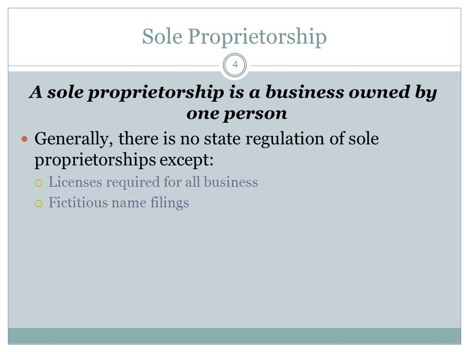 4 Sole Proprietorship A sole proprietorship is a business owned by one person Generally, there is no state regulation of sole proprietorships except:  Licenses required for all business  Fictitious name filings