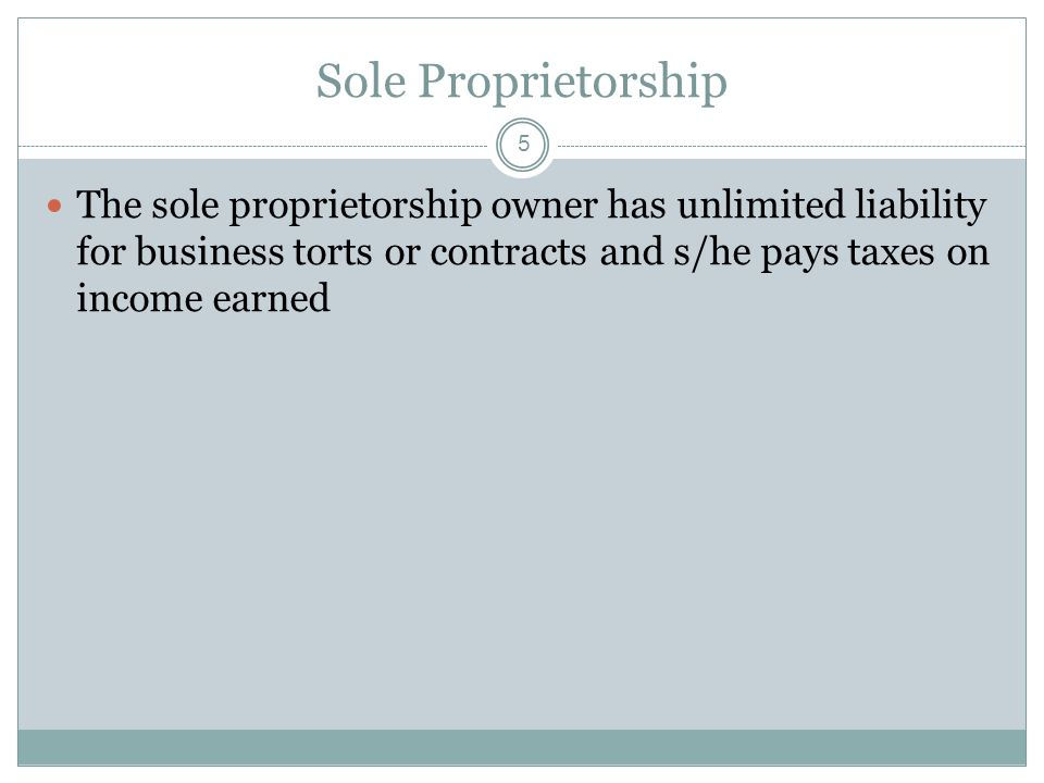 5 Sole Proprietorship The sole proprietorship owner has unlimited liability for business torts or contracts and s/he pays taxes on income earned