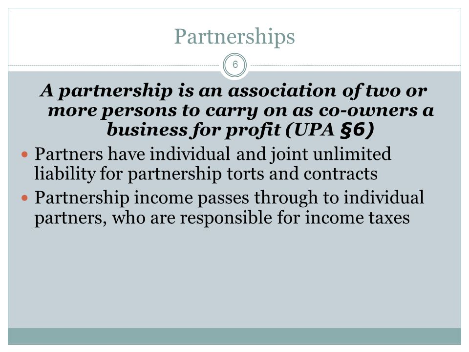 6 Partnerships A partnership is an association of two or more persons to carry on as co-owners a business for profit (UPA §6) Partners have individual and joint unlimited liability for partnership torts and contracts Partnership income passes through to individual partners, who are responsible for income taxes