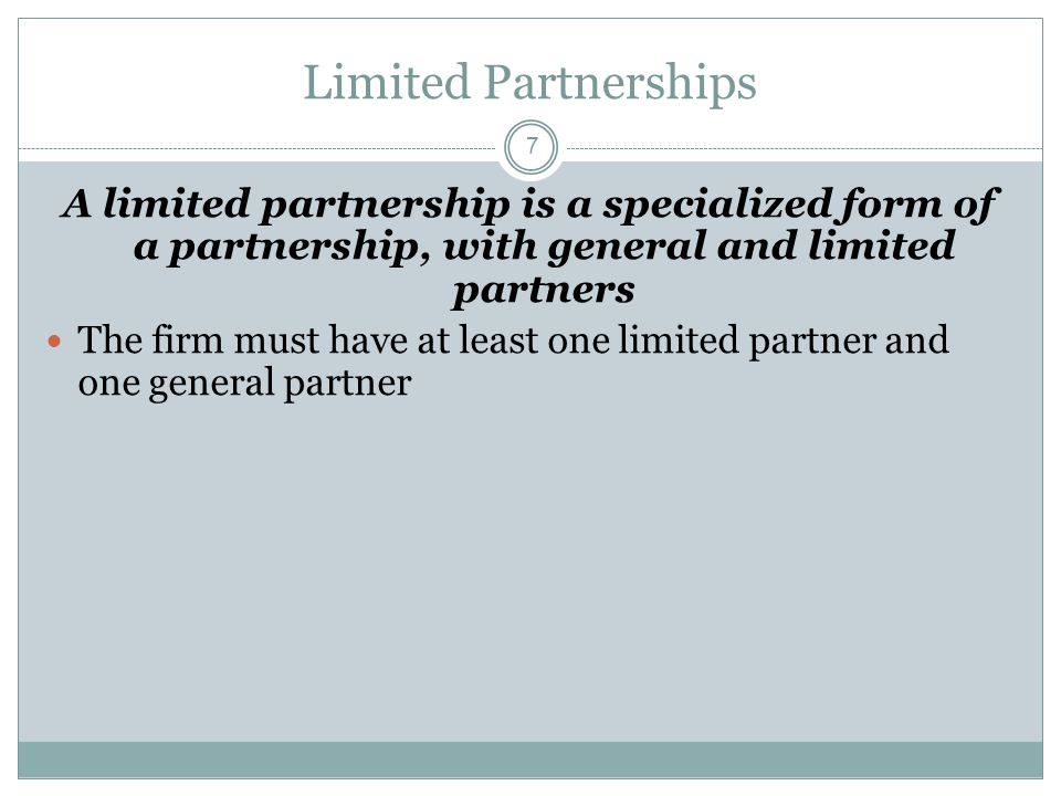 7 Limited Partnerships A limited partnership is a specialized form of a partnership, with general and limited partners The firm must have at least one limited partner and one general partner