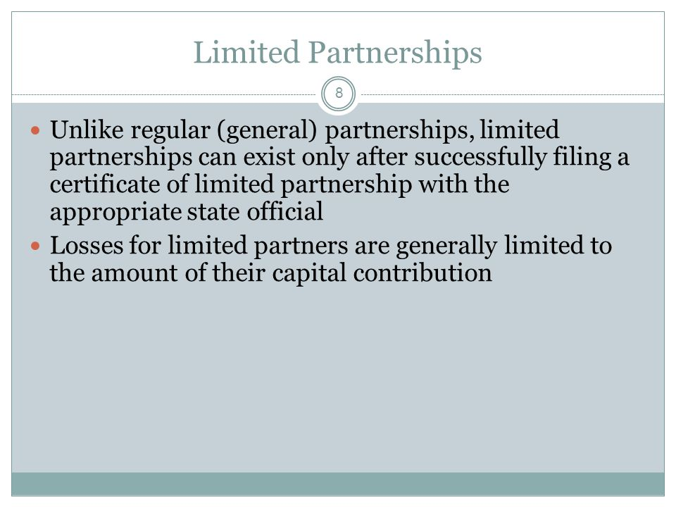 8 Limited Partnerships Unlike regular (general) partnerships, limited partnerships can exist only after successfully filing a certificate of limited partnership with the appropriate state official Losses for limited partners are generally limited to the amount of their capital contribution