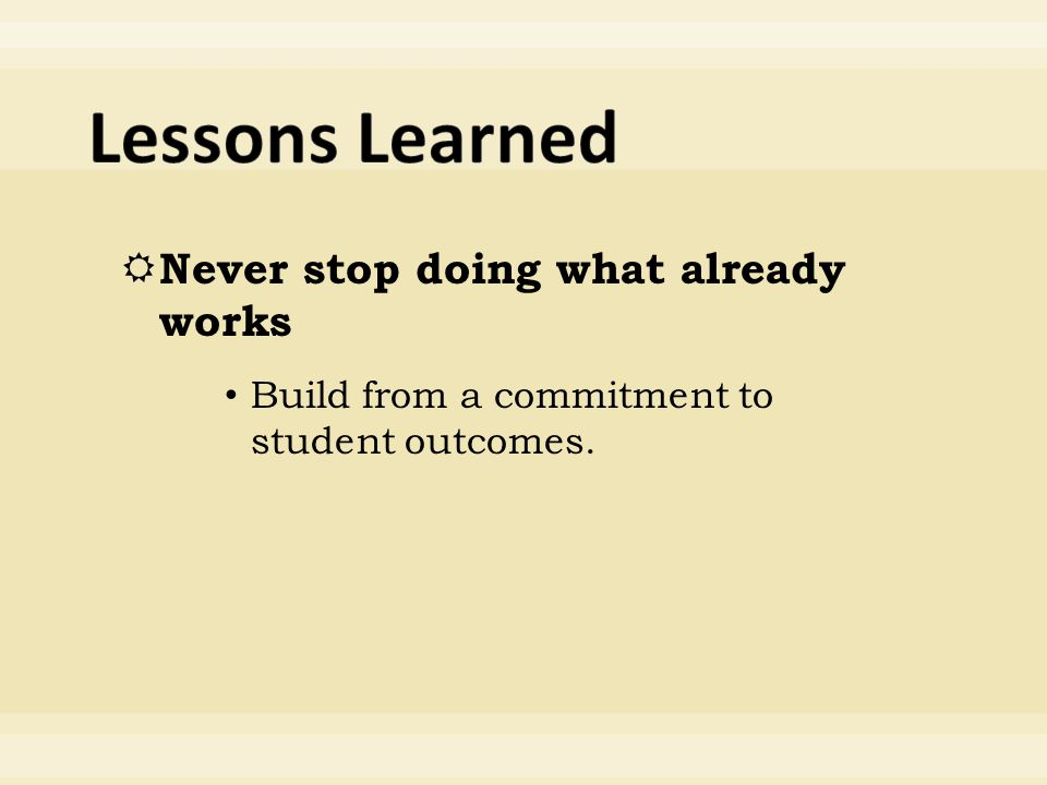  Never stop doing what already works Build from a commitment to student outcomes.