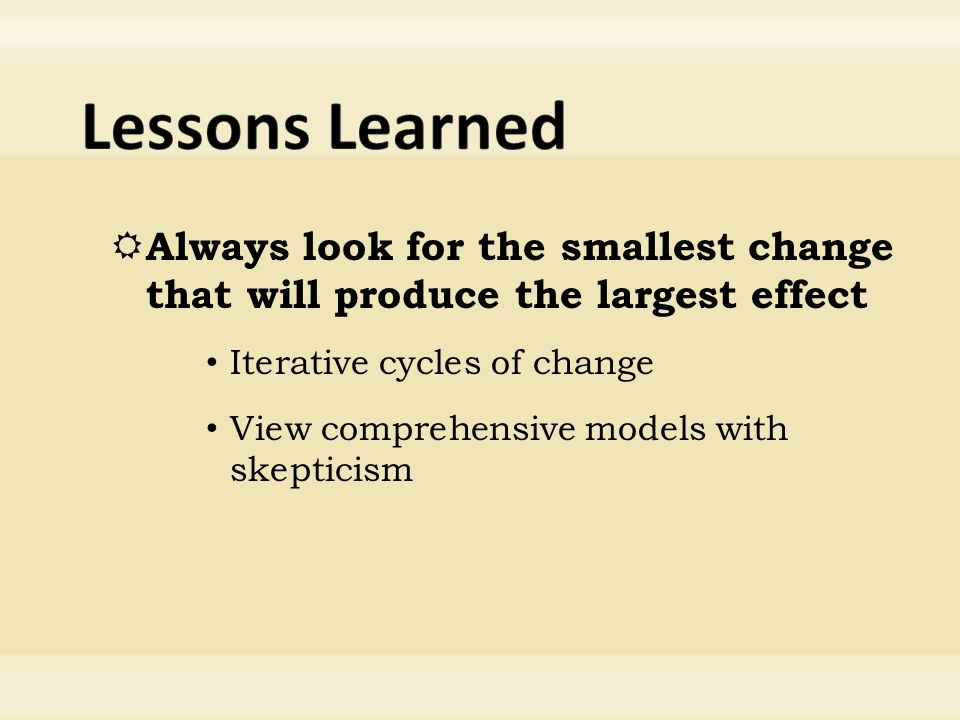  Always look for the smallest change that will produce the largest effect Iterative cycles of change View comprehensive models with skepticism