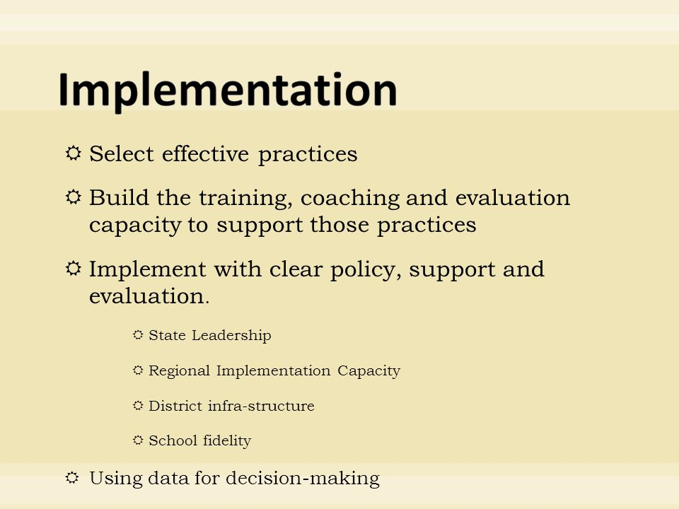  Select effective practices  Build the training, coaching and evaluation capacity to support those practices  Implement with clear policy, support and evaluation.