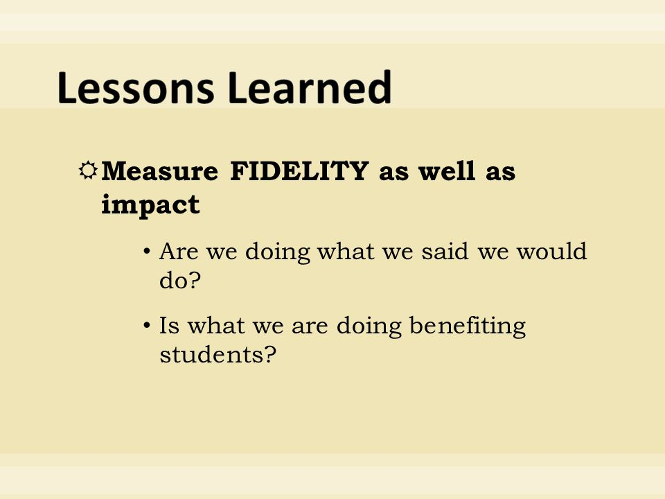  Measure FIDELITY as well as impact Are we doing what we said we would do.