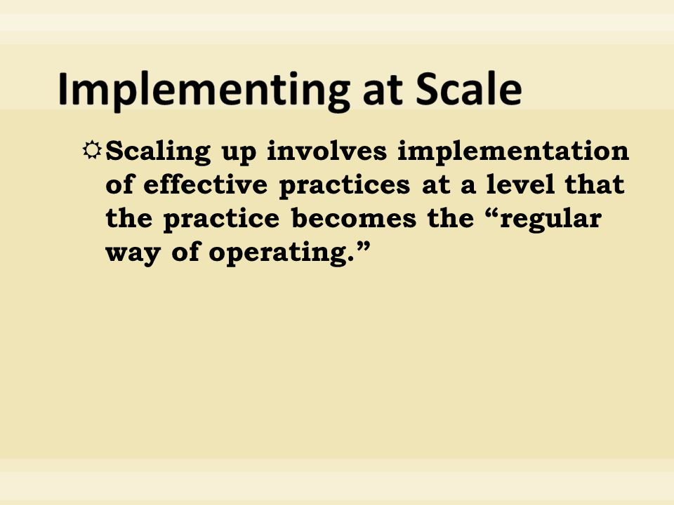  Scaling up involves implementation of effective practices at a level that the practice becomes the regular way of operating.