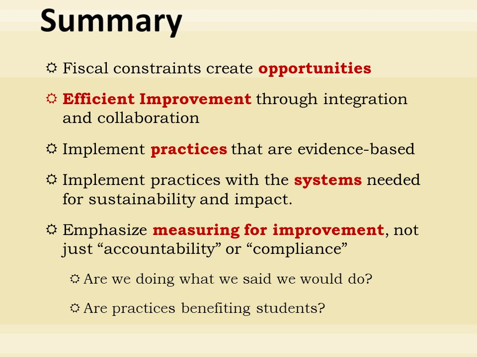  Fiscal constraints create opportunities  Efficient Improvement through integration and collaboration  Implement practices that are evidence-based  Implement practices with the systems needed for sustainability and impact.