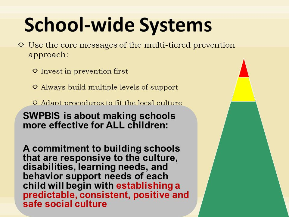  Use the core messages of the multi-tiered prevention approach:  Invest in prevention first  Always build multiple levels of support  Adapt procedures to fit the local culture SWPBIS is about making schools more effective for ALL children: A commitment to building schools that are responsive to the culture, disabilities, learning needs, and behavior support needs of each child will begin with establishing a predictable, consistent, positive and safe social culture