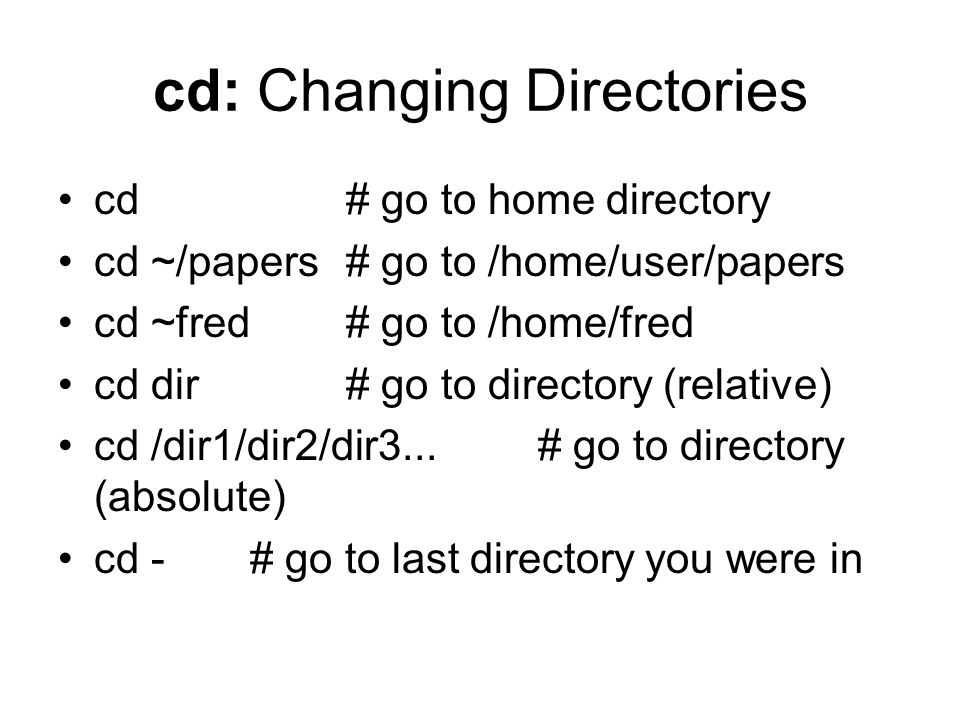 cd: Changing Directories cd # go to home directory cd ~/papers # go to /home/user/papers cd ~fred # go to /home/fred cd dir # go to directory (relative) cd /dir1/dir2/dir3...