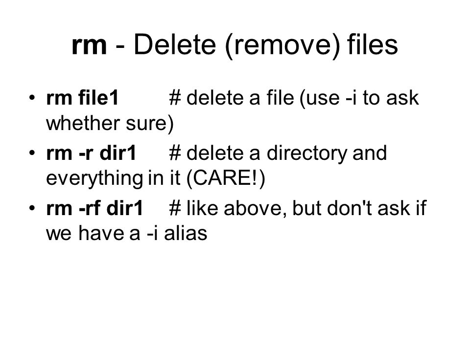 rm - Delete (remove) files rm file1# delete a file (use -i to ask whether sure) rm -r dir1 # delete a directory and everything in it (CARE!) rm -rf dir1 # like above, but don t ask if we have a -i alias