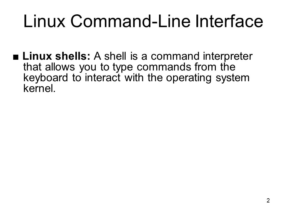 2 Linux Command-Line Interface ■ Linux shells: A shell is a command interpreter that allows you to type commands from the keyboard to interact with the operating system kernel.