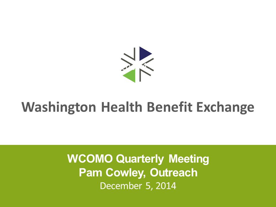 Washington Health Benefit Exchange WCOMO Quarterly Meeting Pam Cowley, Outreach December 5, 2014 August 4, 2014