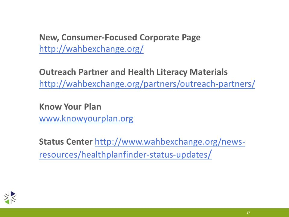 17 New, Consumer-Focused Corporate Page   Outreach Partner and Health Literacy Materials   Know Your Plan   Status Center   resources/healthplanfinder-status-updates /  resources/healthplanfinder-status-updates /
