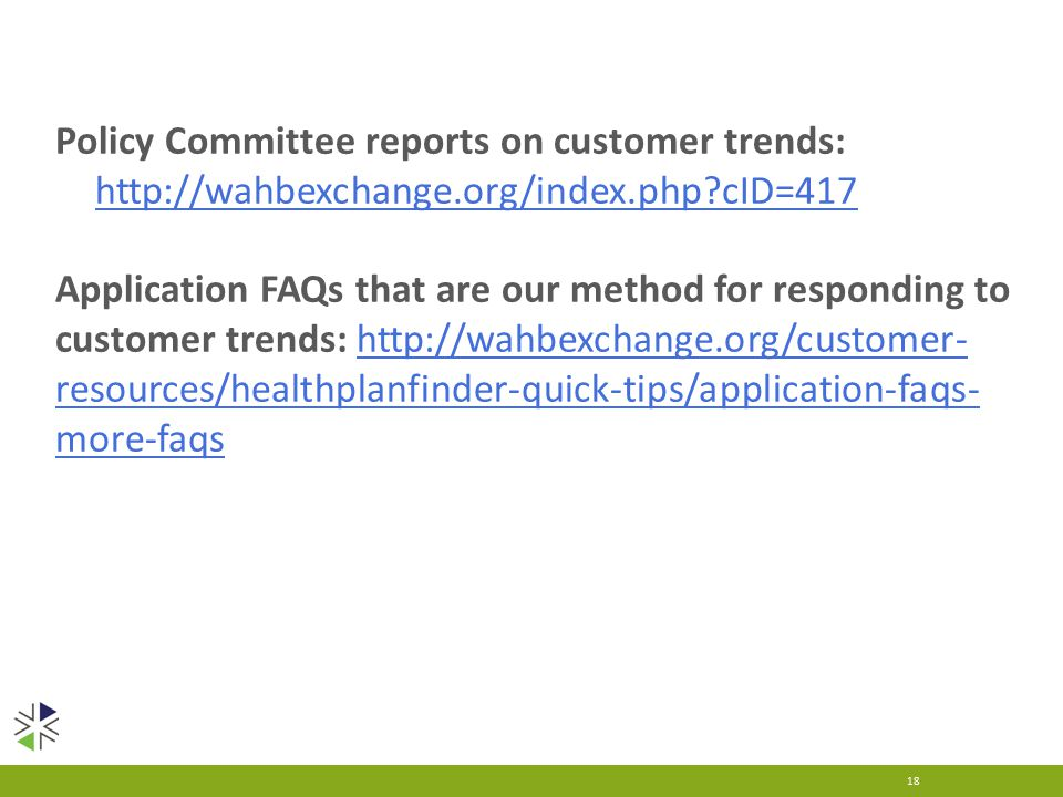 18 Policy Committee reports on customer trends:   cID=417   cID=417 Application FAQs that are our method for responding to customer trends:   resources/healthplanfinder-quick-tips/application-faqs- more-faqshttp://wahbexchange.org/customer- resources/healthplanfinder-quick-tips/application-faqs- more-faqs