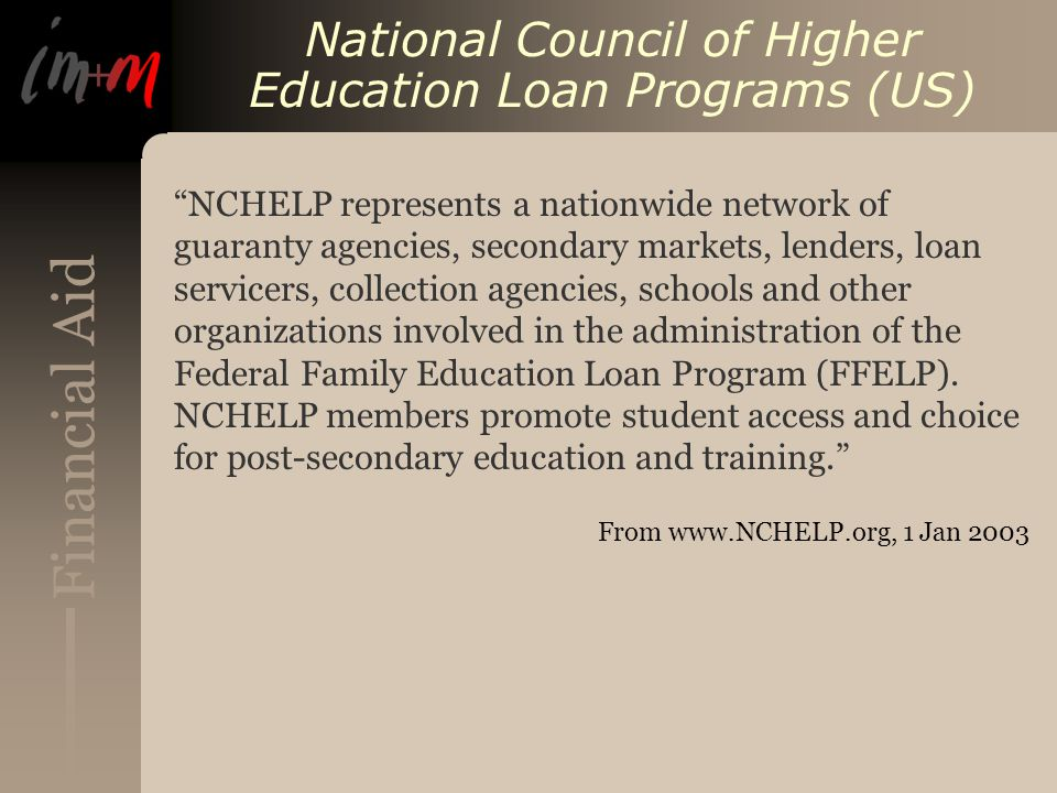 Financial Aid National Council of Higher Education Loan Programs (US) NCHELP represents a nationwide network of guaranty agencies, secondary markets, lenders, loan servicers, collection agencies, schools and other organizations involved in the administration of the Federal Family Education Loan Program (FFELP).