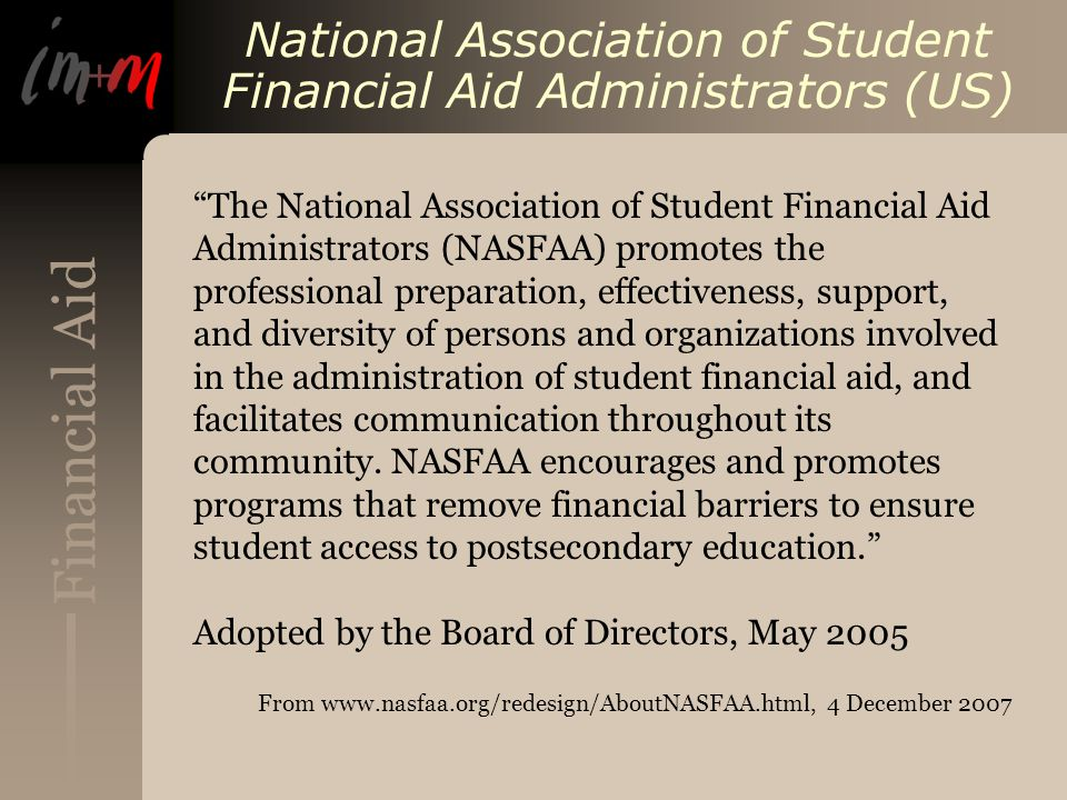 Financial Aid National Association of Student Financial Aid Administrators (US) The National Association of Student Financial Aid Administrators (NASFAA) promotes the professional preparation, effectiveness, support, and diversity of persons and organizations involved in the administration of student financial aid, and facilitates communication throughout its community.
