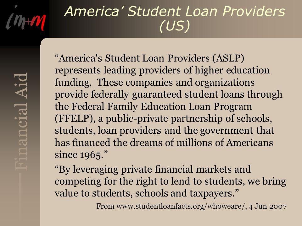 Financial Aid America' Student Loan Providers (US) America s Student Loan Providers (ASLP) represents leading providers of higher education funding.