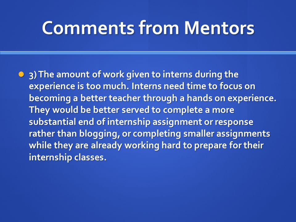 Comments from Mentors 3) The amount of work given to interns during the experience is too much.