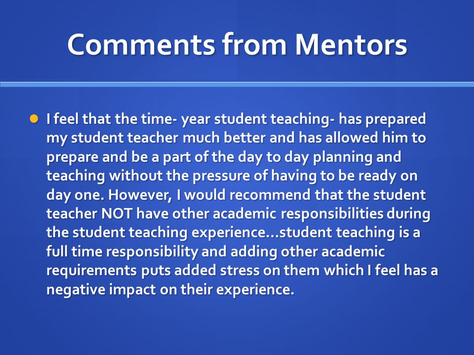 Comments from Mentors I feel that the time- year student teaching- has prepared my student teacher much better and has allowed him to prepare and be a part of the day to day planning and teaching without the pressure of having to be ready on day one.