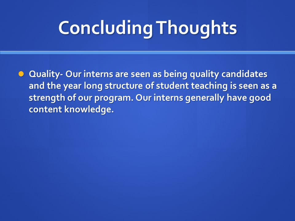 Concluding Thoughts Quality- Our interns are seen as being quality candidates and the year long structure of student teaching is seen as a strength of our program.