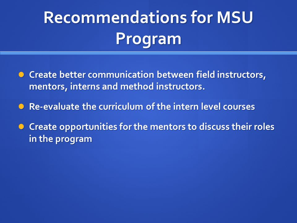 Recommendations for MSU Program Create better communication between field instructors, mentors, interns and method instructors.