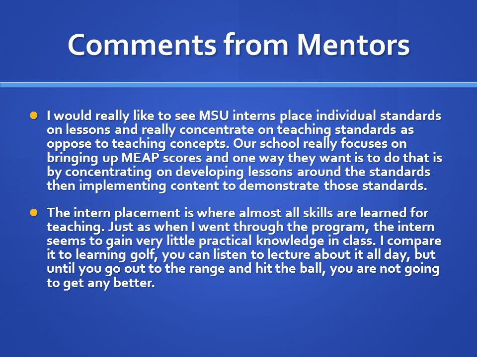 Comments from Mentors I would really like to see MSU interns place individual standards on lessons and really concentrate on teaching standards as oppose to teaching concepts.