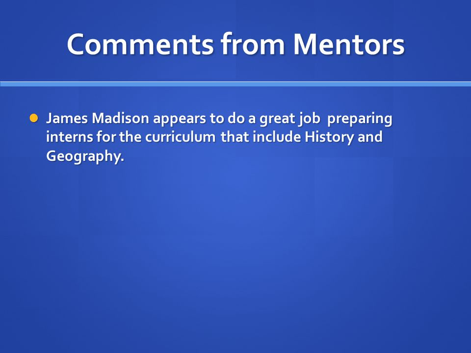 Comments from Mentors James Madison appears to do a great job preparing interns for the curriculum that include History and Geography.