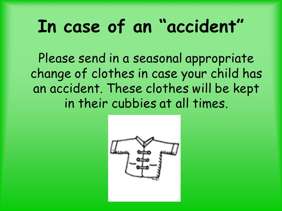 In case of an accident Please send in a seasonal appropriate change of clothes in case your child has an accident.