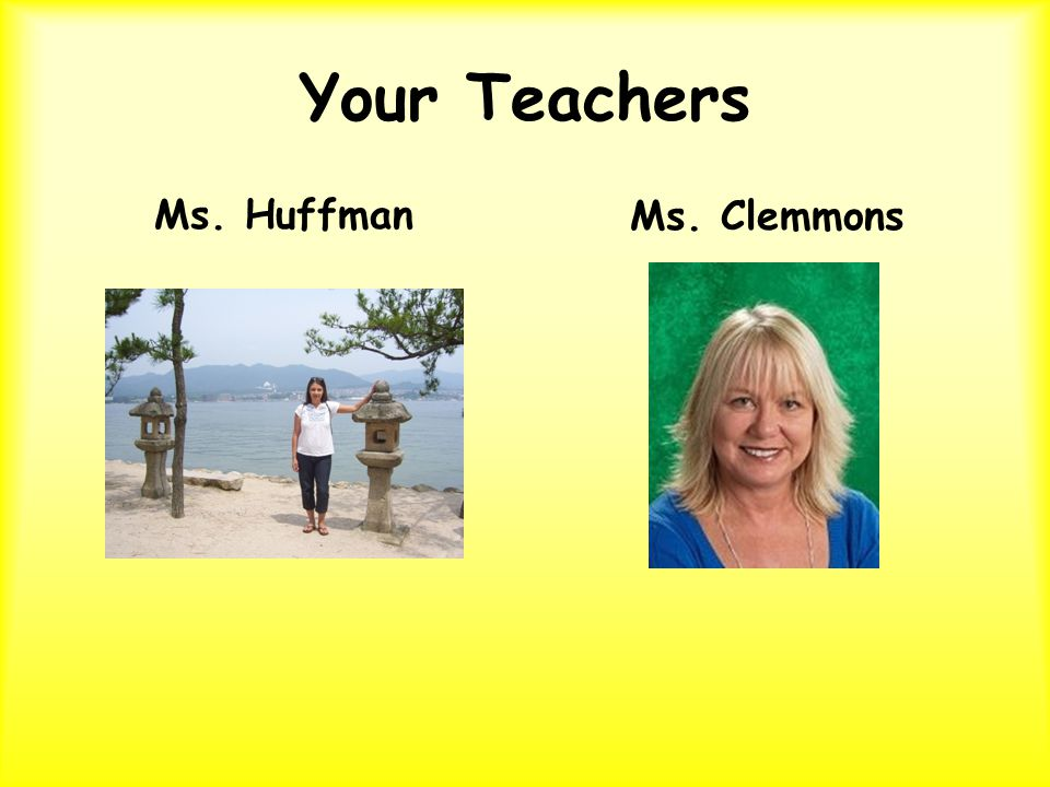 Your Teachers Ms. HuffmanMs. Clemmons