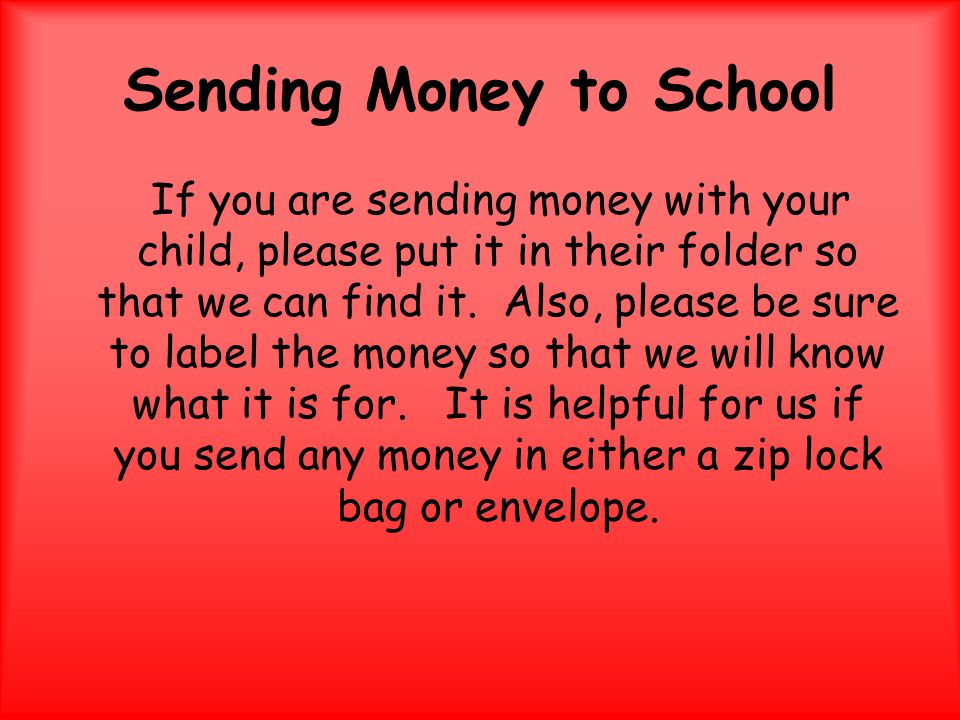 Sending Money to School If you are sending money with your child, please put it in their folder so that we can find it.