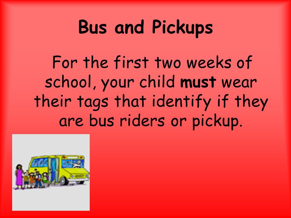 Bus and Pickups For the first two weeks of school, your child must wear their tags that identify if they are bus riders or pickup.