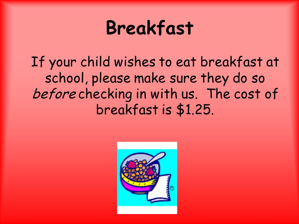 Breakfast If your child wishes to eat breakfast at school, please make sure they do so before checking in with us.
