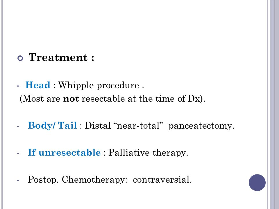 Treatment : Head : Whipple procedure. (Most are not resectable at the time of Dx).