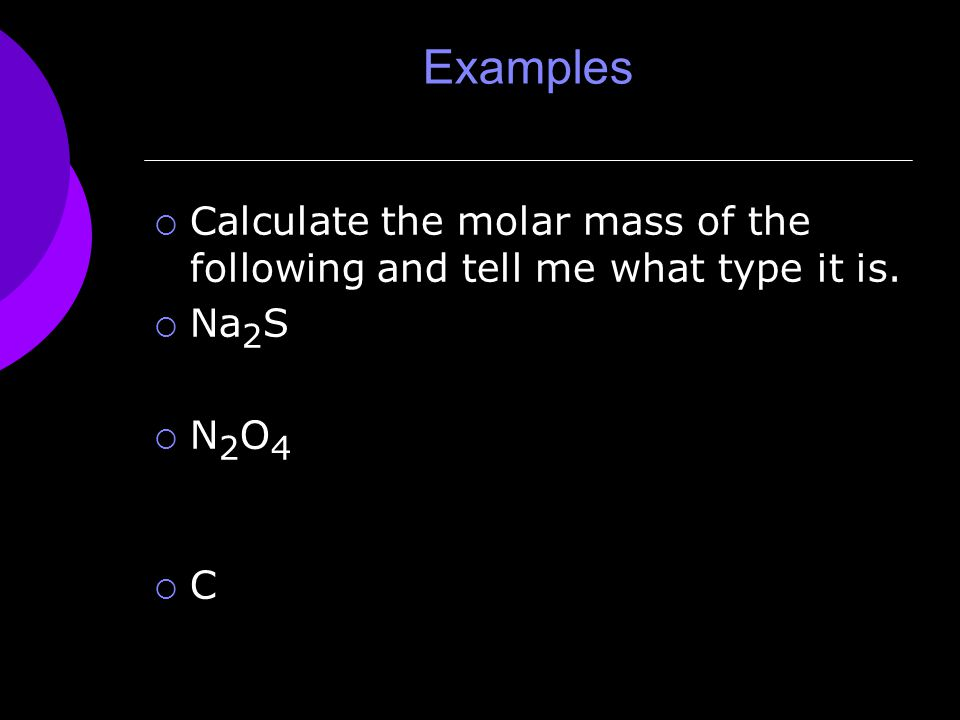 Examples  Calculate the molar mass of the following and tell me what type it is.