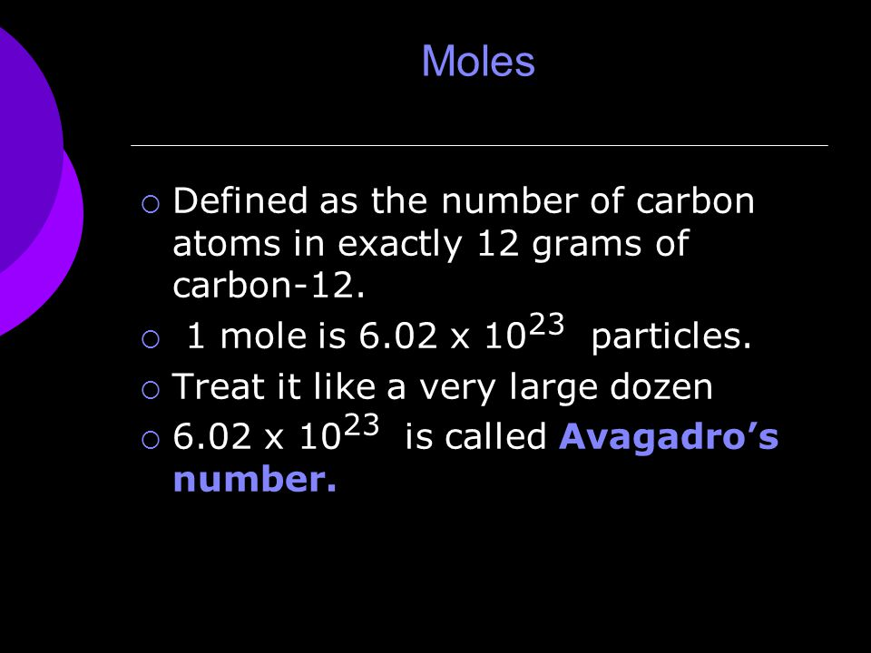Moles  Defined as the number of carbon atoms in exactly 12 grams of carbon-12.