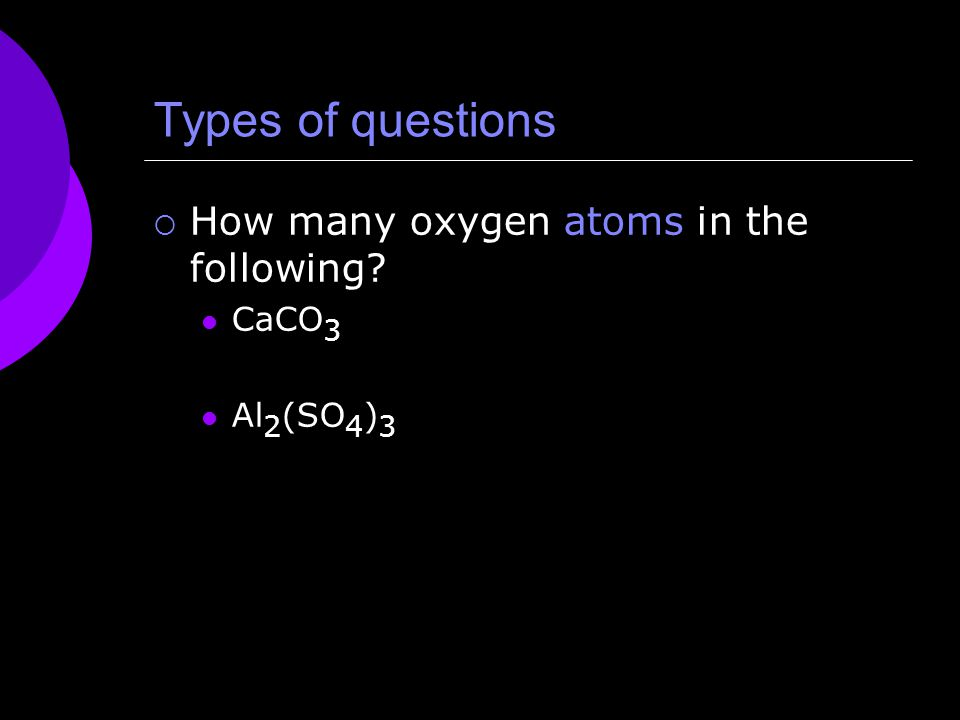 Types of questions  How many oxygen atoms in the following CaCO 3 Al 2 (SO 4 ) 3