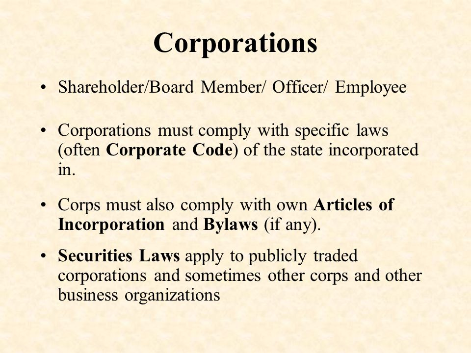 Corporations Shareholder/Board Member/ Officer/ Employee Corporations must comply with specific laws (often Corporate Code) of the state incorporated in.