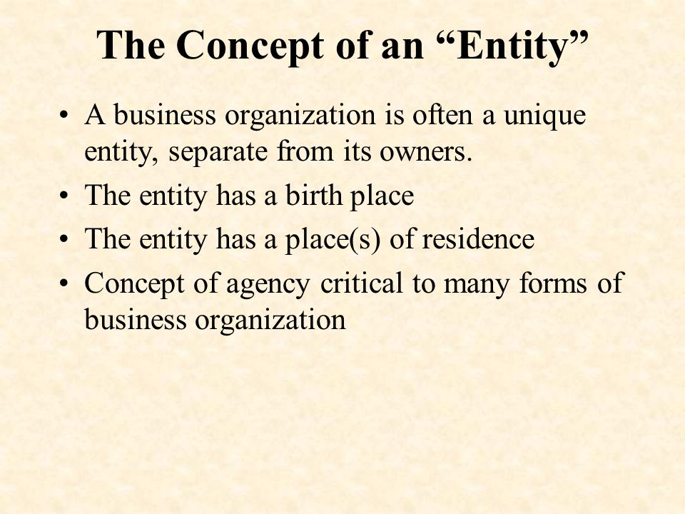 The Concept of an Entity A business organization is often a unique entity, separate from its owners.