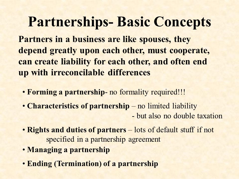 Partnerships- Basic Concepts Partners in a business are like spouses, they depend greatly upon each other, must cooperate, can create liability for each other, and often end up with irreconcilable differences Forming a partnership- no formality required!!.