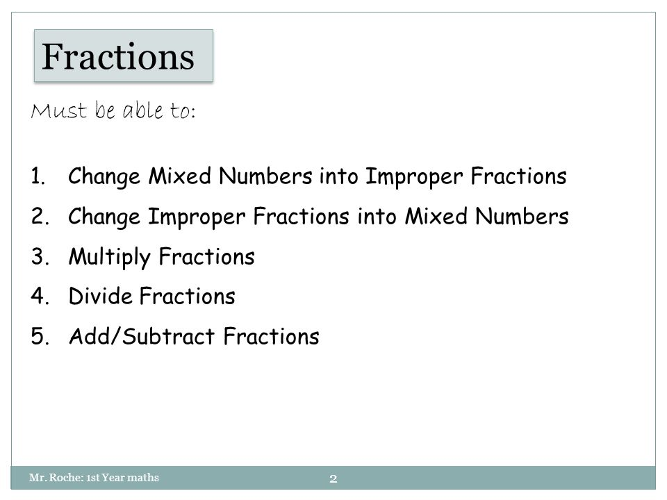 2 Fractions Must be able to: 1.Change Mixed Numbers into Improper Fractions 2.Change Improper Fractions into Mixed Numbers 3.Multiply Fractions 4.Divide Fractions 5.Add/Subtract Fractions