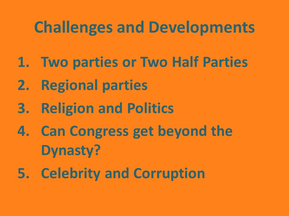Challenges and Developments 1.Two parties or Two Half Parties 2.Regional parties 3.Religion and Politics 4.Can Congress get beyond the Dynasty.
