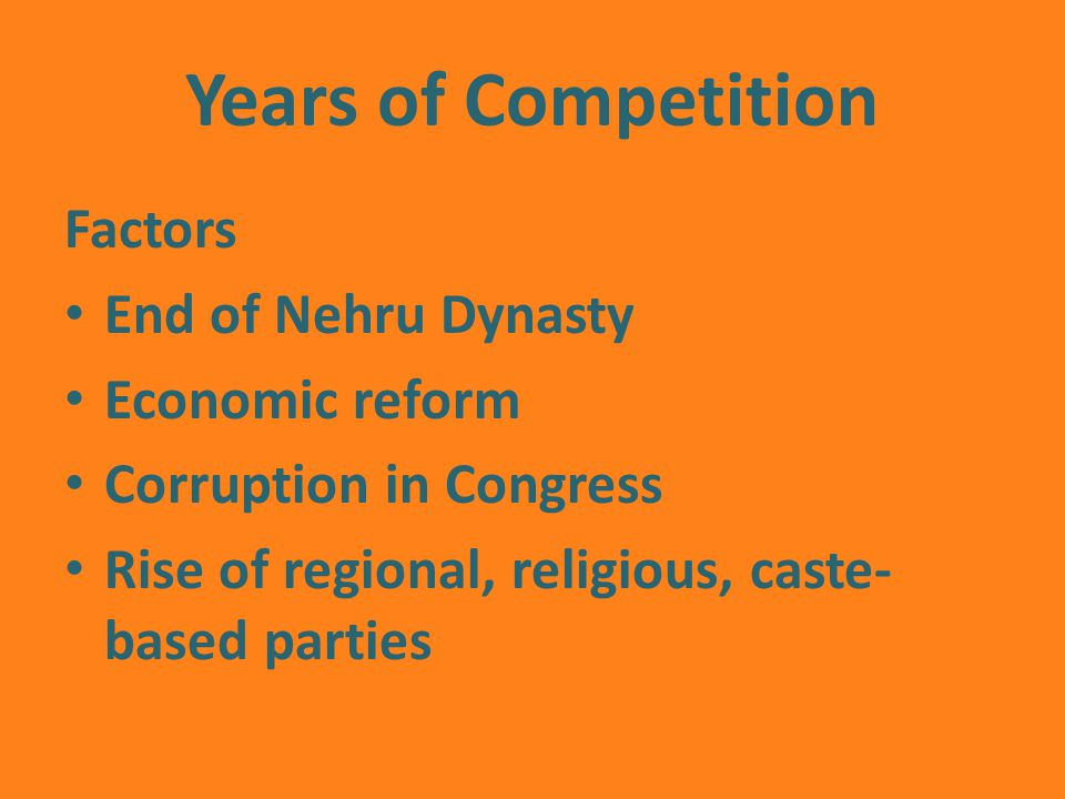 Years of Competition Factors End of Nehru Dynasty Economic reform Corruption in Congress Rise of regional, religious, caste- based parties