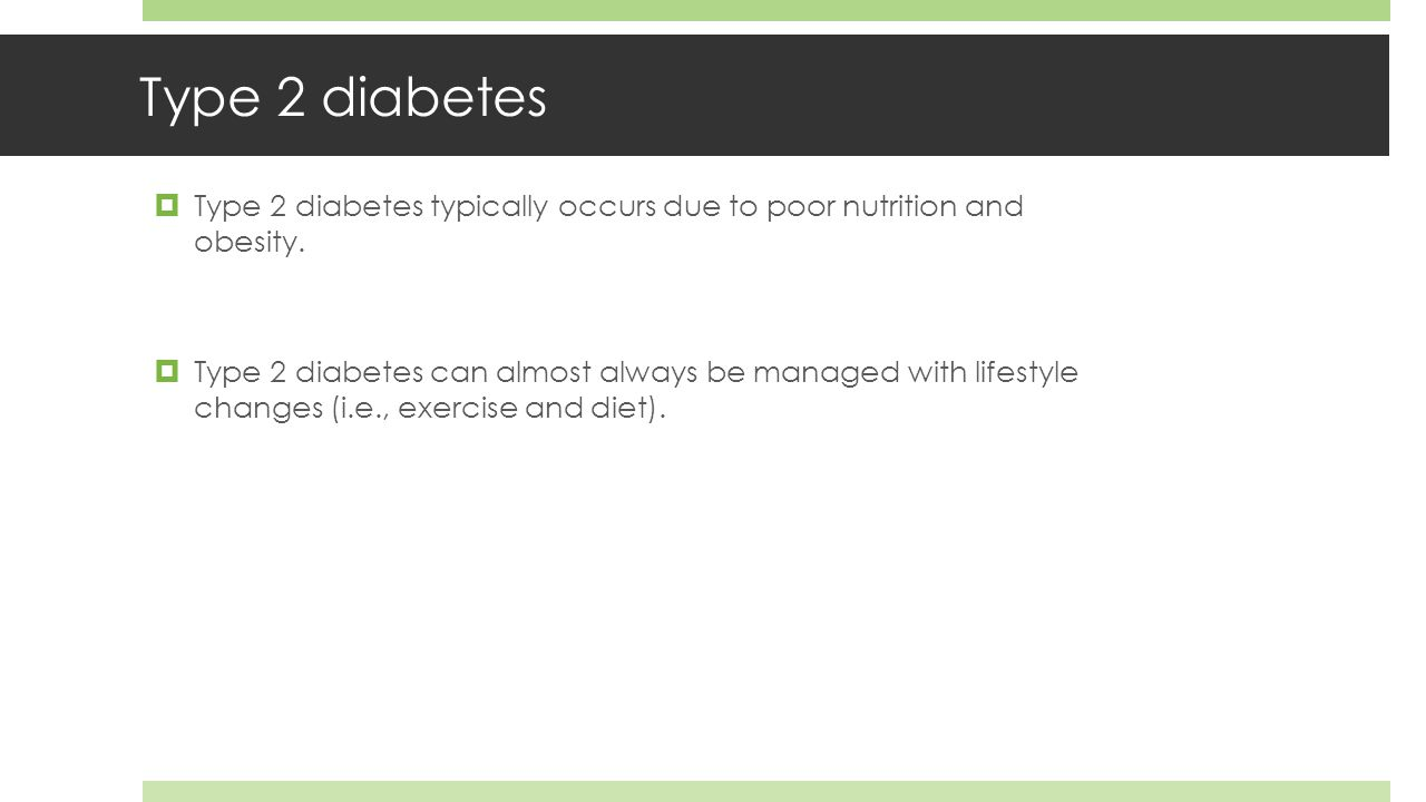 Type 2 diabetes  Type 2 diabetes typically occurs due to poor nutrition and obesity.